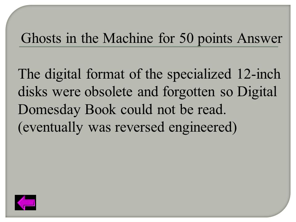 Ghosts in the Machine for 50 points Answer The digital format of the specialized 12-inch disks were obsolete and forgotten so Digital Domesday Book could not be read.