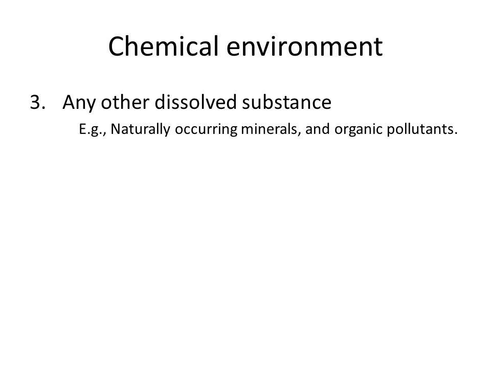 Chemical environment 3.Any other dissolved substance E.g., Naturally occurring minerals, and organic pollutants.