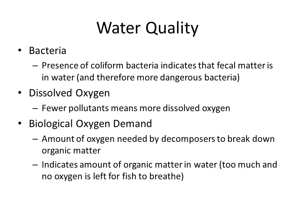 Water Quality Bacteria – Presence of coliform bacteria indicates that fecal matter is in water (and therefore more dangerous bacteria) Dissolved Oxyge
