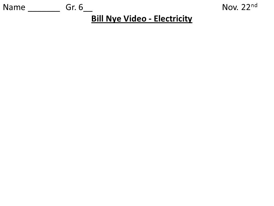 Name _______ Gr. 6__Nov. 22 nd Bill Nye Video - Electricity