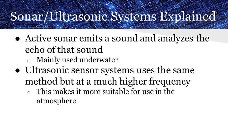 Sonar/Ultrasonic Systems Explained ● Active sonar emits a sound and analyzes the echo of that sound o Mainly used underwater ● Ultrasonic sensor syste