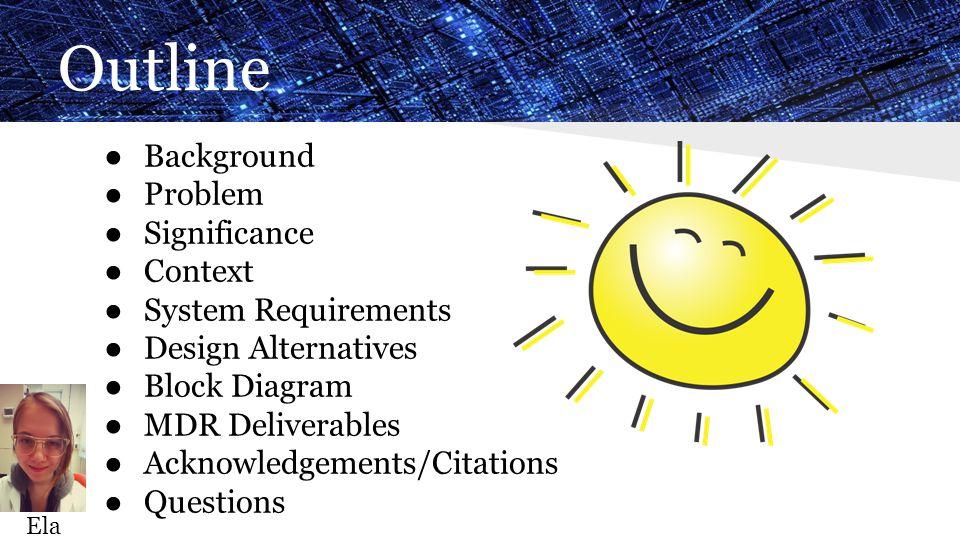 Outline ● Background ● Problem ● Significance ● Context ● System Requirements ● Design Alternatives ● Block Diagram ● MDR Deliverables ● Acknowledgements/Citations ● Questions Ela