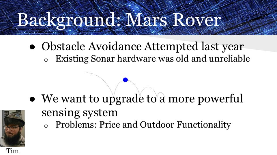 Background: Mars Rover ● Obstacle Avoidance Attempted last year o Existing Sonar hardware was old and unreliable ● We want to upgrade to a more powerf