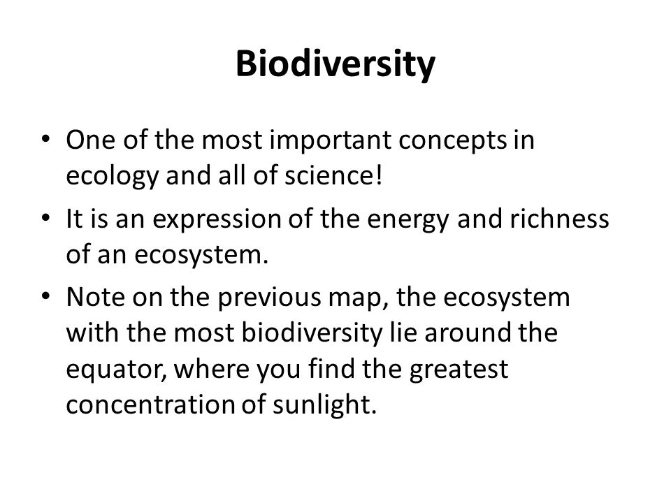 Biodiversity One of the most important concepts in ecology and all of science! It is an expression of the energy and richness of an ecosystem. Note on