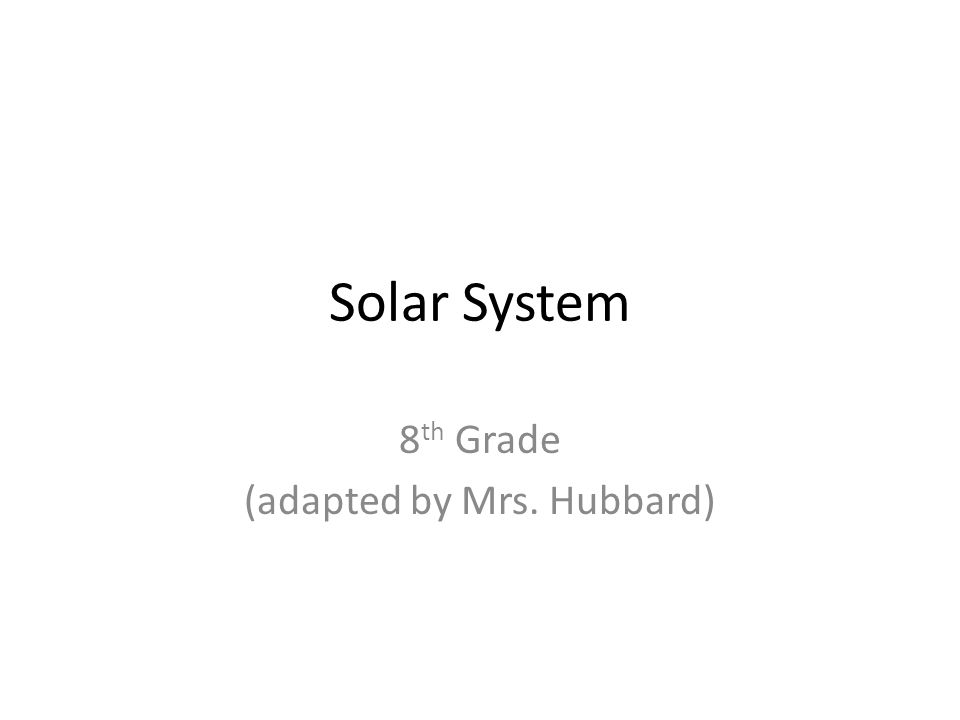 Solar System 8 th Grade (adapted by Mrs. Hubbard)