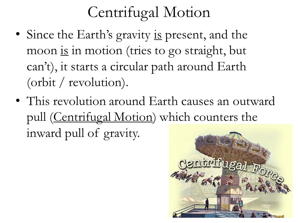 Centrifugal Motion Since the Earth's gravity is present, and the moon is in motion (tries to go straight, but can't), it starts a circular path around Earth (orbit / revolution).