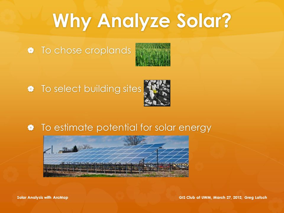 Why Analyze Solar?  To chose croplands  To select building sites  To estimate potential for solar energy GIS Club at UWM, March 27, 2012, Greg Lats