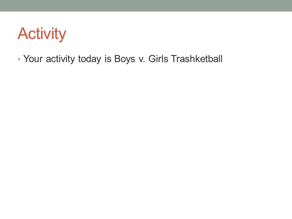 Activity Your activity today is Boys v. Girls Trashketball