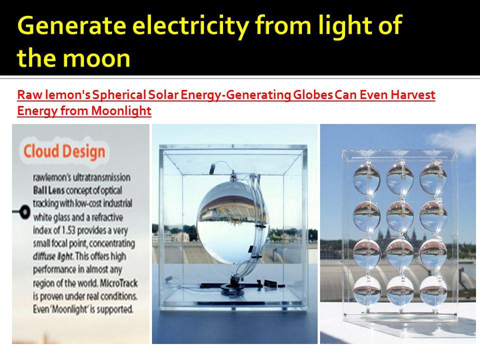Raw lemon s Spherical Solar Energy-Generating Globes Can Even Harvest Energy from Moonlight