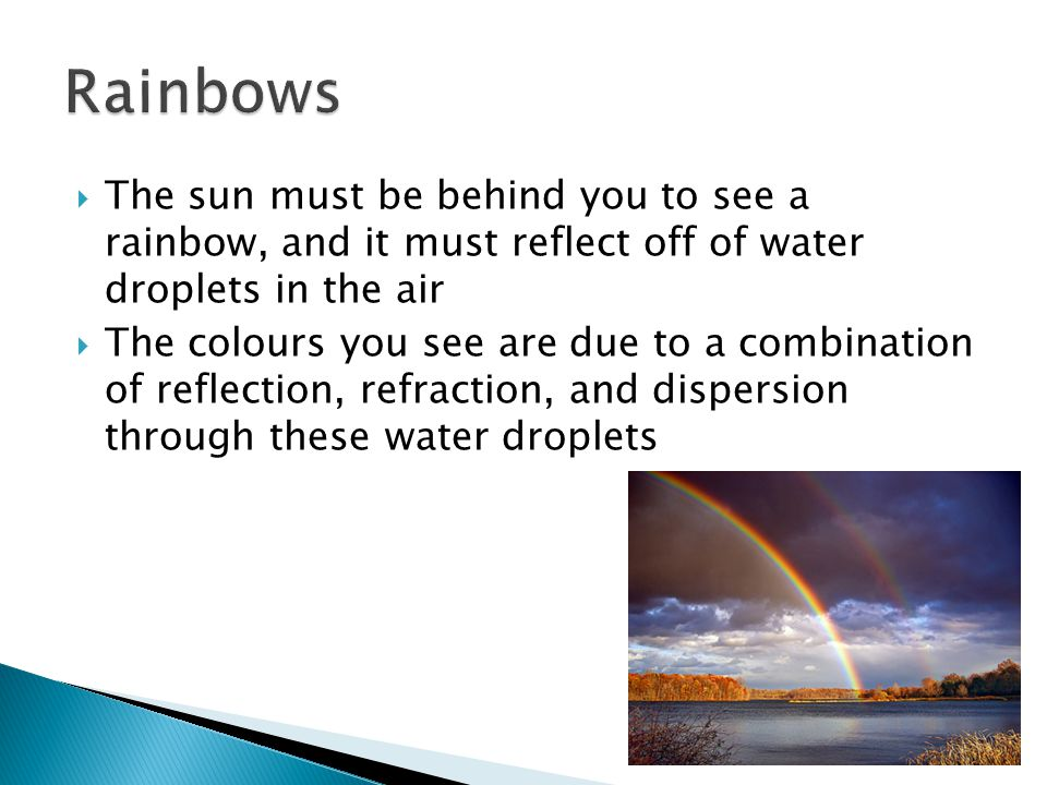  The sun must be behind you to see a rainbow, and it must reflect off of water droplets in the air  The colours you see are due to a combination of