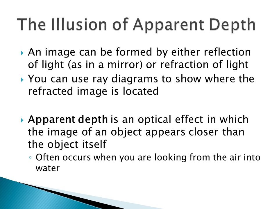  An image can be formed by either reflection of light (as in a mirror) or refraction of light  You can use ray diagrams to show where the refracted