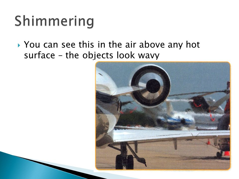  You can see this in the air above any hot surface – the objects look wavy