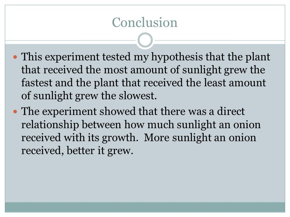 Conclusion This experiment tested my hypothesis that the plant that received the most amount of sunlight grew the fastest and the plant that received the least amount of sunlight grew the slowest.