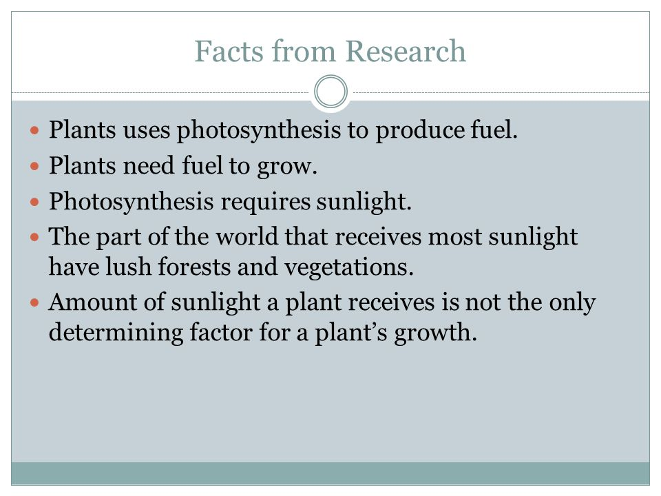 Facts from Research Plants uses photosynthesis to produce fuel. Plants need fuel to grow. Photosynthesis requires sunlight. The part of the world that