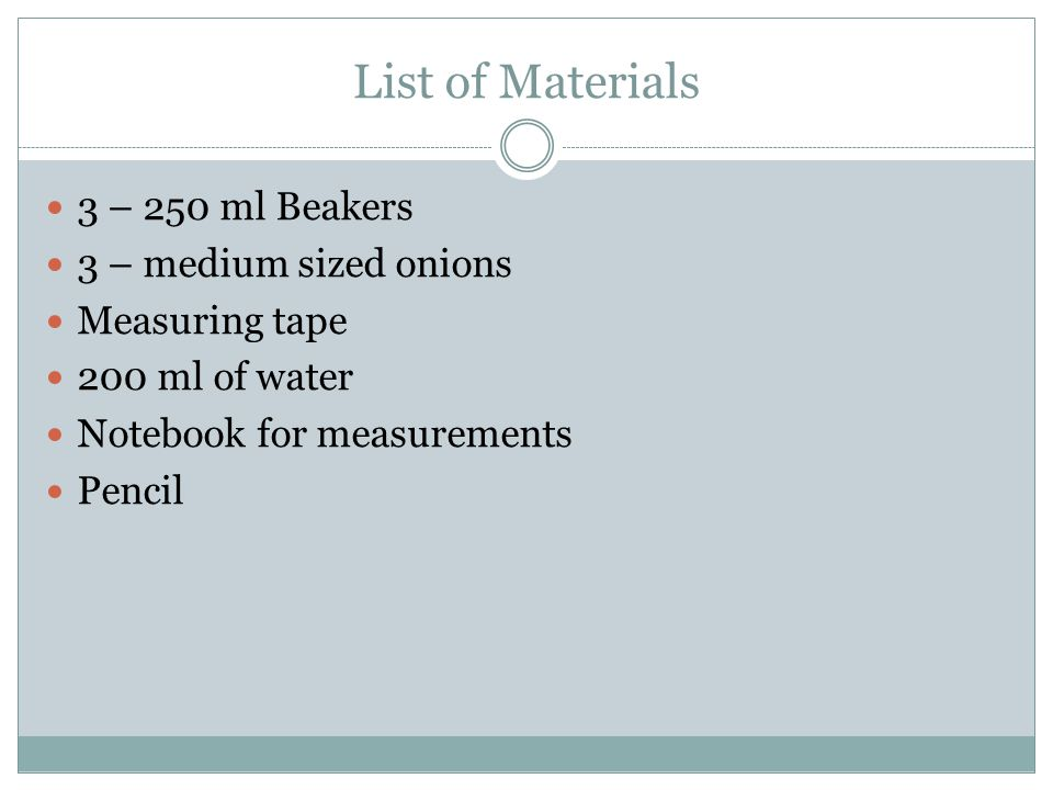 List of Materials 3 – 250 ml Beakers 3 – medium sized onions Measuring tape 200 ml of water Notebook for measurements Pencil