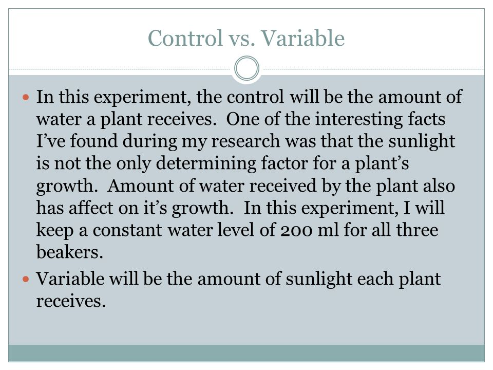 Control vs. Variable In this experiment, the control will be the amount of water a plant receives.