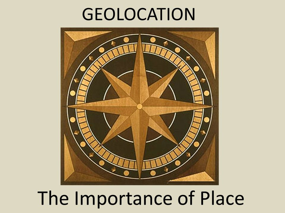 GEOLOCATION The Importance of Place