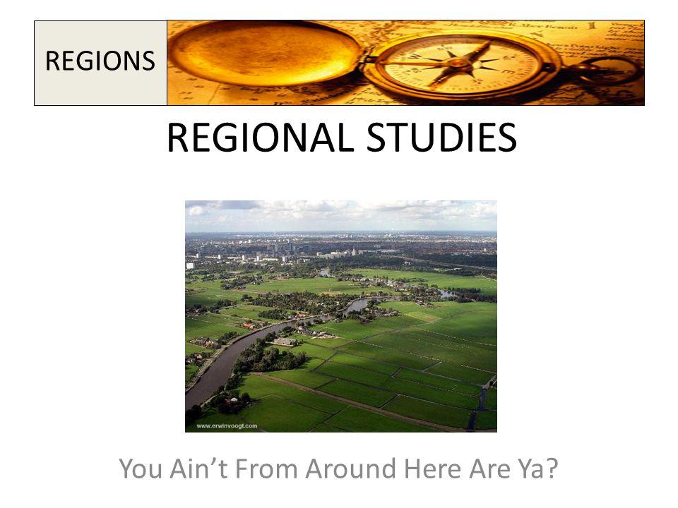 REGIONAL STUDIES You Ain't From Around Here Are Ya? REGIONS