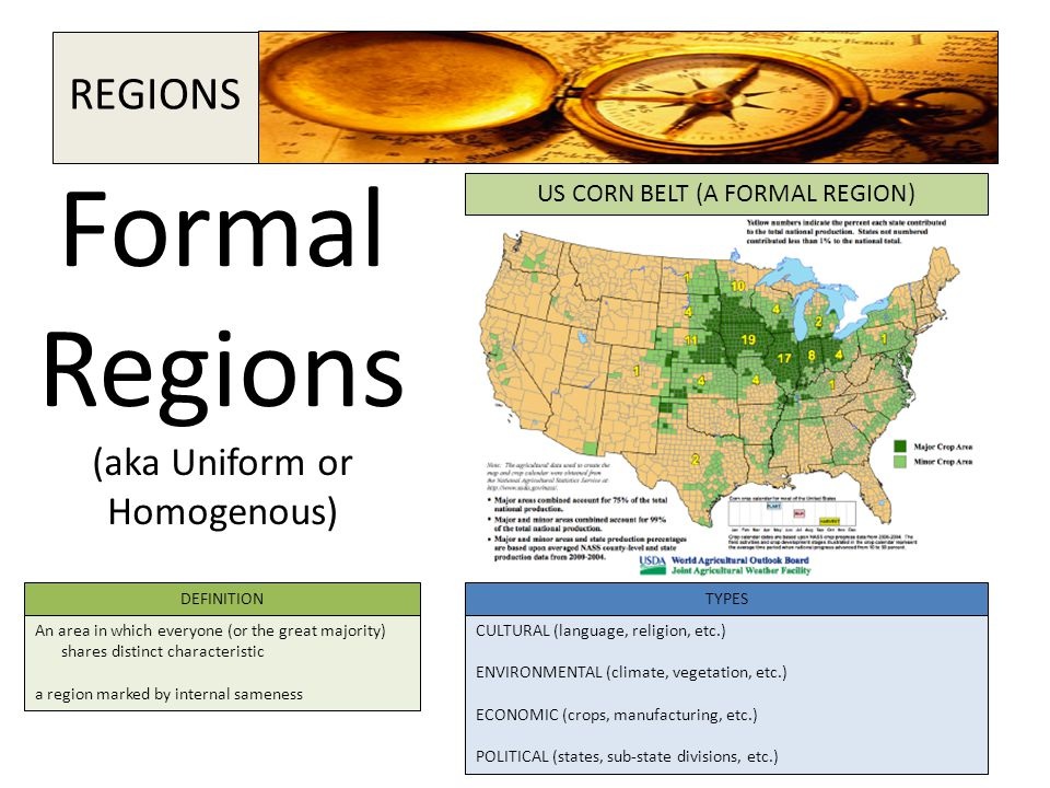Formal Regions (aka Uniform or Homogenous) DEFINITIONTYPES An area in which everyone (or the great majority) shares distinct characteristic a region m