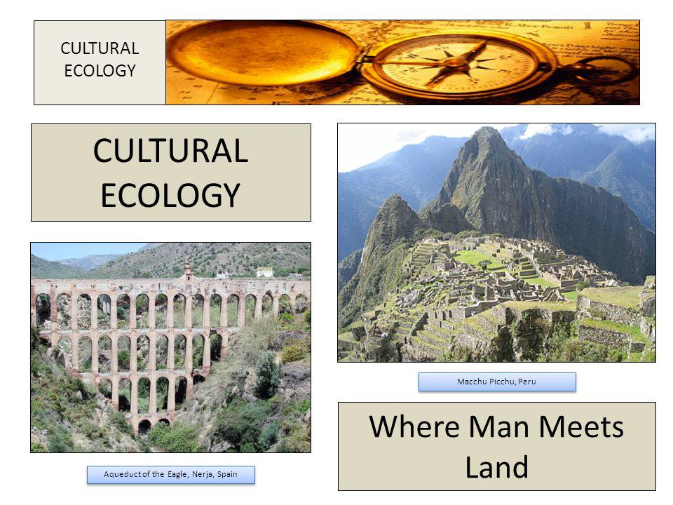 Macchu Picchu, Peru Aqueduct of the Eagle, Nerja, Spain CULTURAL ECOLOGY CULTURAL ECOLOGY Where Man Meets Land