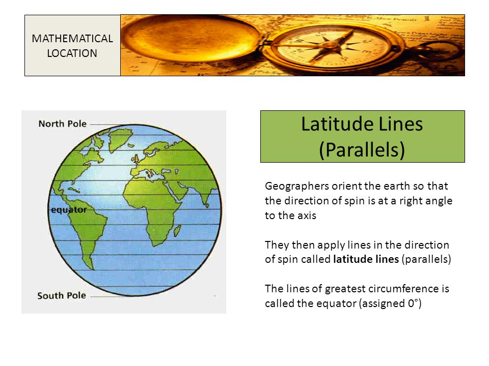 Latitude Lines (Parallels) Geographers orient the earth so that the direction of spin is at a right angle to the axis They then apply lines in the dir