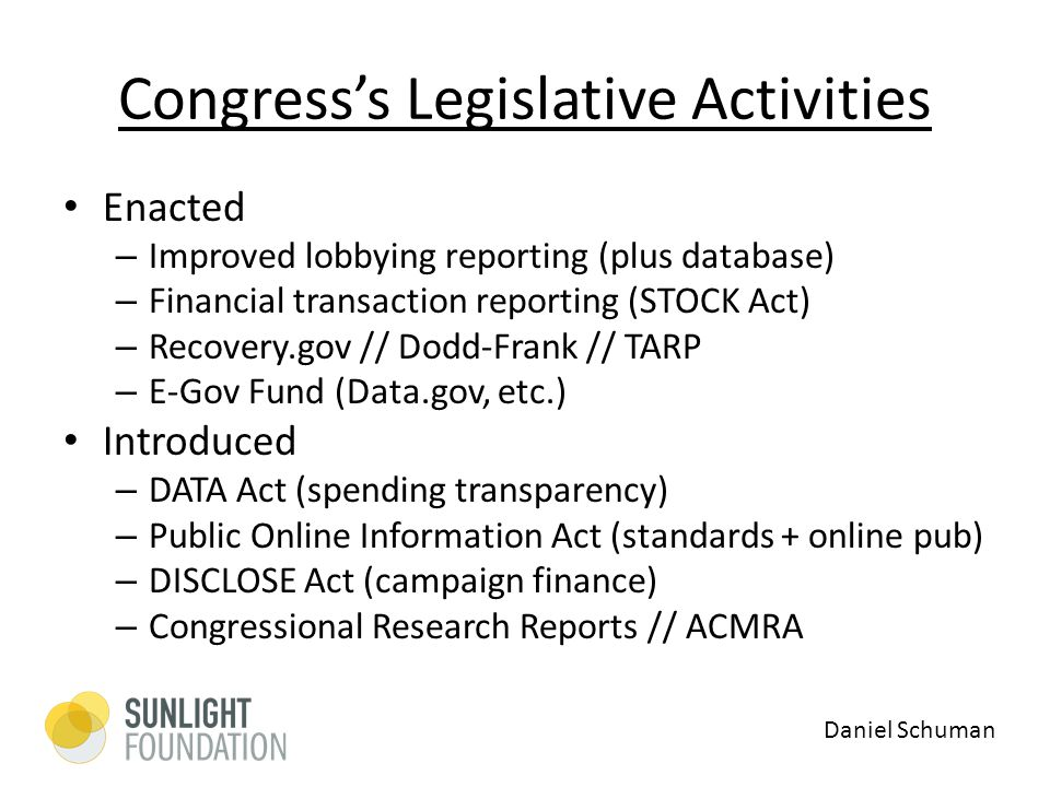 Congress's Legislative Activities Enacted – Improved lobbying reporting (plus database) – Financial transaction reporting (STOCK Act) – Recovery.gov // Dodd-Frank // TARP – E-Gov Fund (Data.gov, etc.) Introduced – DATA Act (spending transparency) – Public Online Information Act (standards + online pub) – DISCLOSE Act (campaign finance) – Congressional Research Reports // ACMRA Daniel Schuman