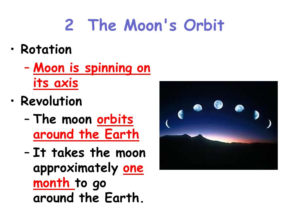 2 The Moon s Orbit Rotation –Moon is spinning on its axis Revolution –The moon orbits around the Earth –It takes the moon approximately one month to go around the Earth.