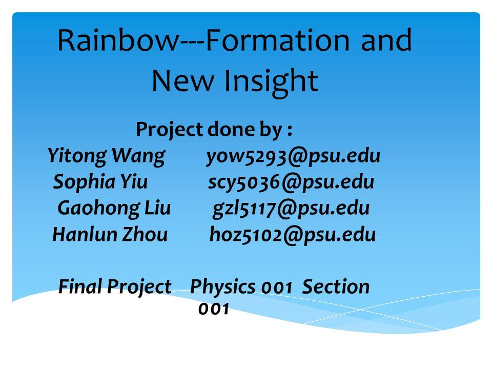 Rainbow---Formation and New Insight Project done by : Yitong Wang yow5293@psu.edu Sophia Yiu scy5036@psu.edu Gaohong Liu gzl5117@psu.edu Hanlun Zhou hoz5102@psu.edu Final Project Physics 001 Section 001
