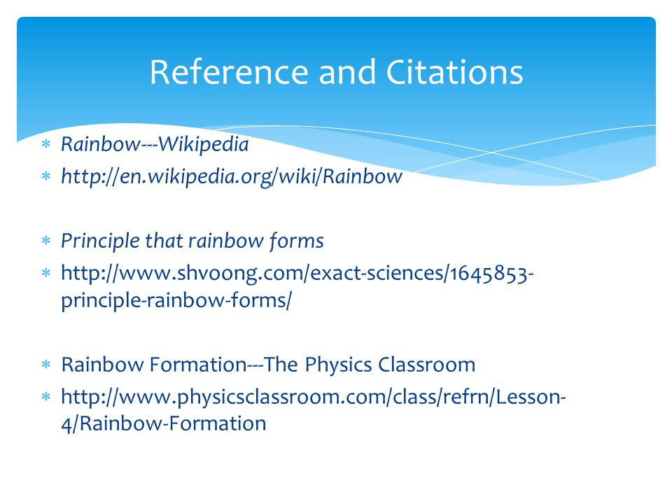  Rainbow---Wikipedia  http://en.wikipedia.org/wiki/Rainbow  Principle that rainbow forms  http://www.shvoong.com/exact-sciences/1645853- principle-rainbow-forms/  Rainbow Formation---The Physics Classroom  http://www.physicsclassroom.com/class/refrn/Lesson- 4/Rainbow-Formation Reference and Citations