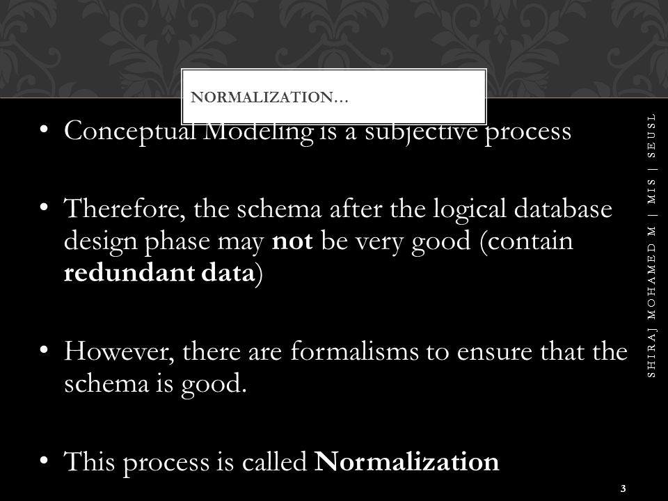NORMALIZATION… Relational database schema = set of relations Relation = set of attributes How we group the attributes to relations is very important SHIRAJ MOHAMED M | MIS | SEUSL 4