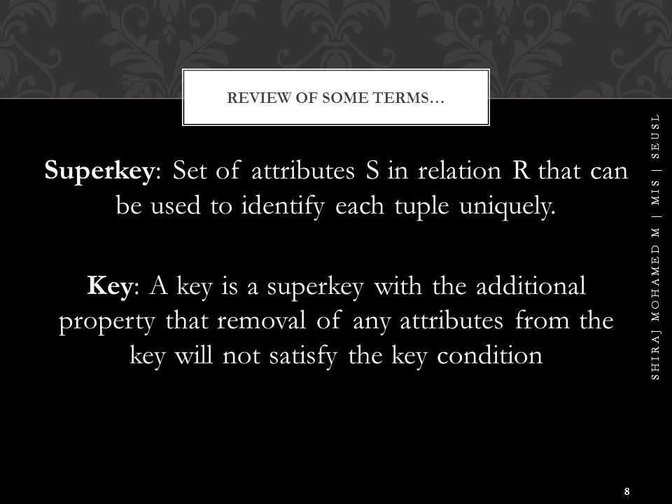 Candidate Key: Each key of a relation is called a candidate key Primary Key: A candidate key is chosen to be the primary key Prime Attribute: an attribute which is a member of a candidate key Nonprime Attribute: An attribute which is not prime REVIEW OF SOME TERMS… SHIRAJ MOHAMED M | MIS | SEUSL 9