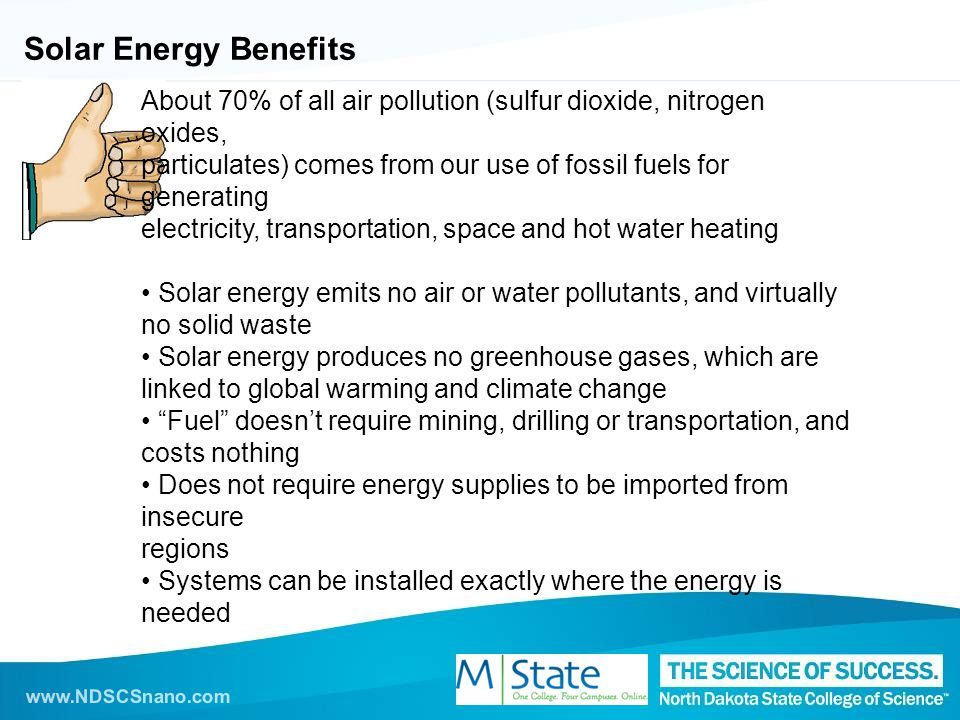 www.NDSCSnano.com Solar Energy Benefits About 70% of all air pollution (sulfur dioxide, nitrogen oxides, particulates) comes from our use of fossil fuels for generating electricity, transportation, space and hot water heating Solar energy emits no air or water pollutants, and virtually no solid waste Solar energy produces no greenhouse gases, which are linked to global warming and climate change Fuel doesn't require mining, drilling or transportation, and costs nothing Does not require energy supplies to be imported from insecure regions Systems can be installed exactly where the energy is needed