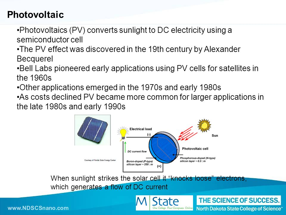 www.NDSCSnano.com Photovoltaic Photovoltaics (PV) converts sunlight to DC electricity using a semiconductor cell The PV effect was discovered in the 19th century by Alexander Becquerel Bell Labs pioneered early applications using PV cells for satellites in the 1960s Other applications emerged in the 1970s and early 1980s As costs declined PV became more common for larger applications in the late 1980s and early 1990s When sunlight strikes the solar cell it knocks loose electrons, which generates a flow of DC current