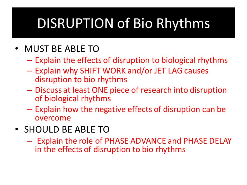 DISRUPTION of Bio Rhythms MUST BE ABLE TO – Explain the effects of disruption to biological rhythms – Explain why SHIFT WORK and/or JET LAG causes dis