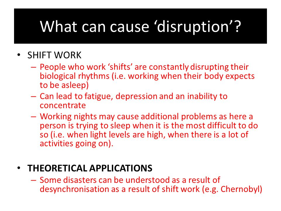What can cause 'disruption'? SHIFT WORK – People who work 'shifts' are constantly disrupting their biological rhythms (i.e. working when their body ex