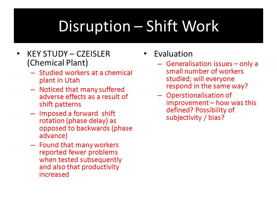 Disruption – Shift Work KEY STUDY – CZEISLER (Chemical Plant) – Studied workers at a chemical plant in Utah – Noticed that many suffered adverse effec