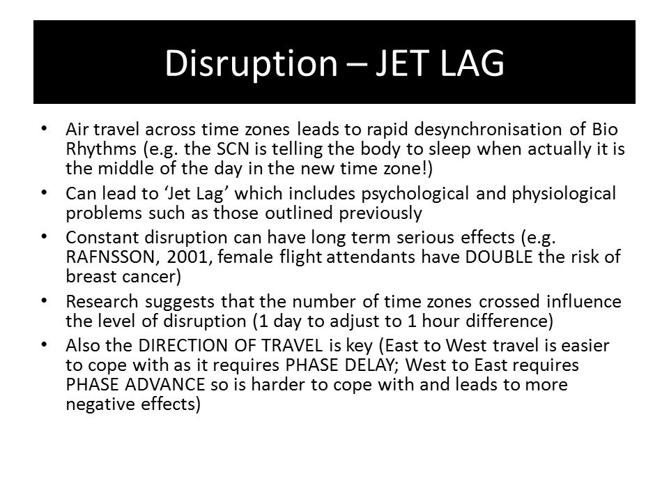 Disruption – JET LAG Air travel across time zones leads to rapid desynchronisation of Bio Rhythms (e.g. the SCN is telling the body to sleep when actu