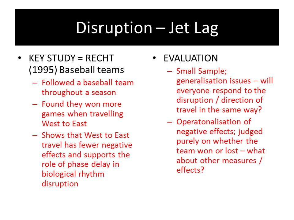 Disruption – Jet Lag KEY STUDY = RECHT (1995) Baseball teams – Followed a baseball team throughout a season – Found they won more games when travellin