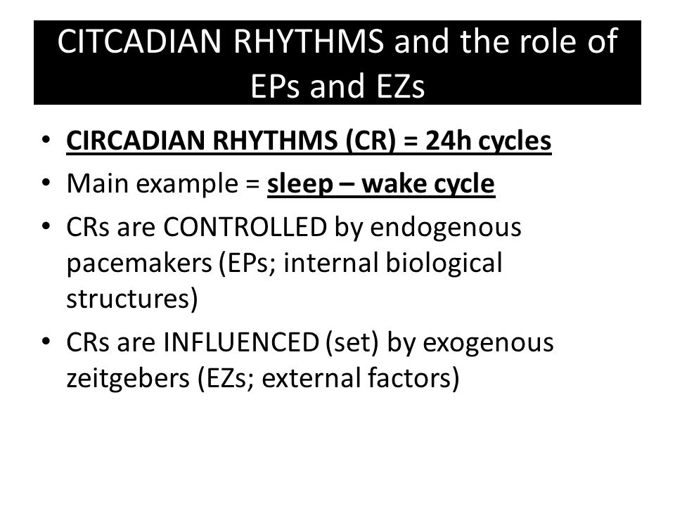 RESEARCH into CRs - role of EZs Initially thought EZs like sunlight control CRs SIFFRE Case study Spent 179 in a cave with no natural light Sleep-wake cycle and body temp was disrupted initially but… … both eventually settled into a regular 25hour pattern This shows that CRs are controlled by EPs but set to a 24hour cycle by EZs such as sunlight