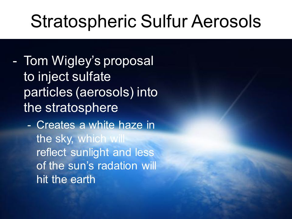 Stratospheric Sulfur Aerosols -Tom Wigley's proposal to inject sulfate particles (aerosols) into the stratosphere -Creates a white haze in the sky, wh