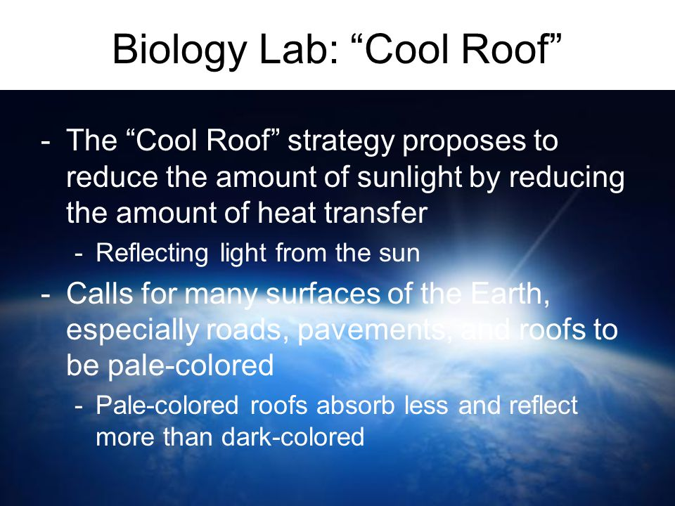 "Biology Lab: ""Cool Roof"" -The ""Cool Roof"" strategy proposes to reduce the amount of sunlight by reducing the amount of heat transfer -Reflecting light"