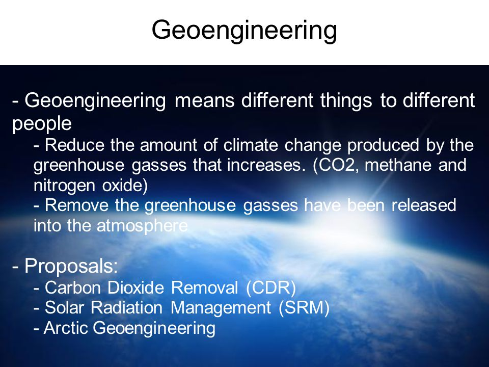 Geoengineering - Geoengineering means different things to different people - Reduce the amount of climate change produced by the greenhouse gasses tha