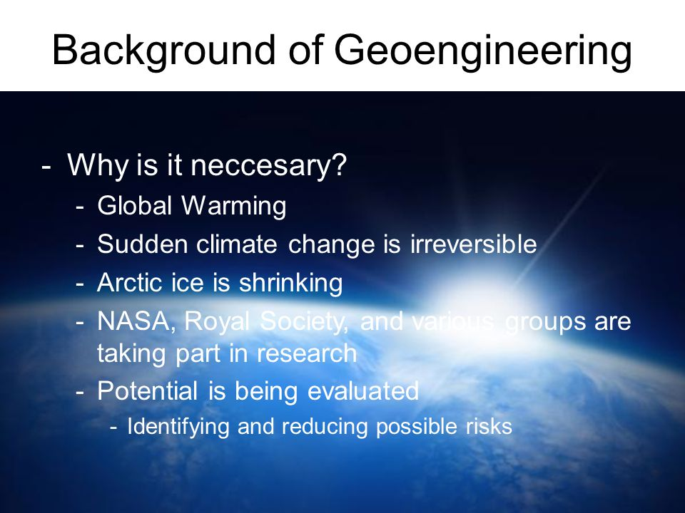 Background of Geoengineering -Why is it neccesary? -Global Warming -Sudden climate change is irreversible -Arctic ice is shrinking -NASA, Royal Societ