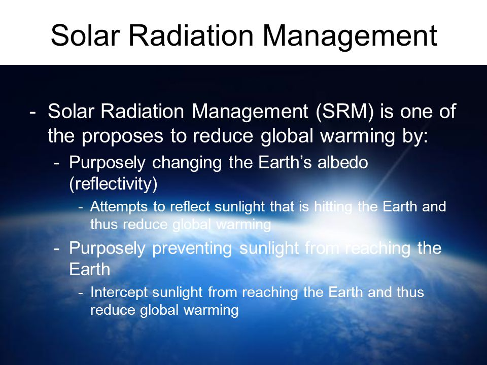 Solar Radiation Management -Solar Radiation Management (SRM) is one of the proposes to reduce global warming by: -Purposely changing the Earth's albed