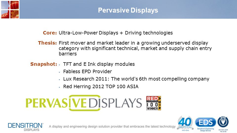 Pervasive Displays Core:Ultra-Low-Power Displays + Driving technologies Thesis:First mover and market leader in a growing underserved display category with significant technical, market and supply chain entry barriers Snapshot:  TFT and E Ink display modules  Fabless EPD Provider  Lux Research 2011: The world s 6th most compelling company  Red Herring 2012 TOP 100 ASIA