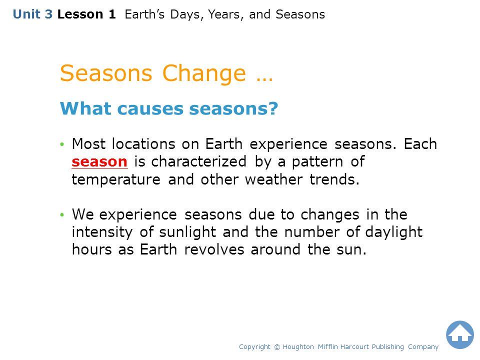 Seasons Change … Copyright © Houghton Mifflin Harcourt Publishing Company What causes seasons? Most locations on Earth experience seasons. Each season