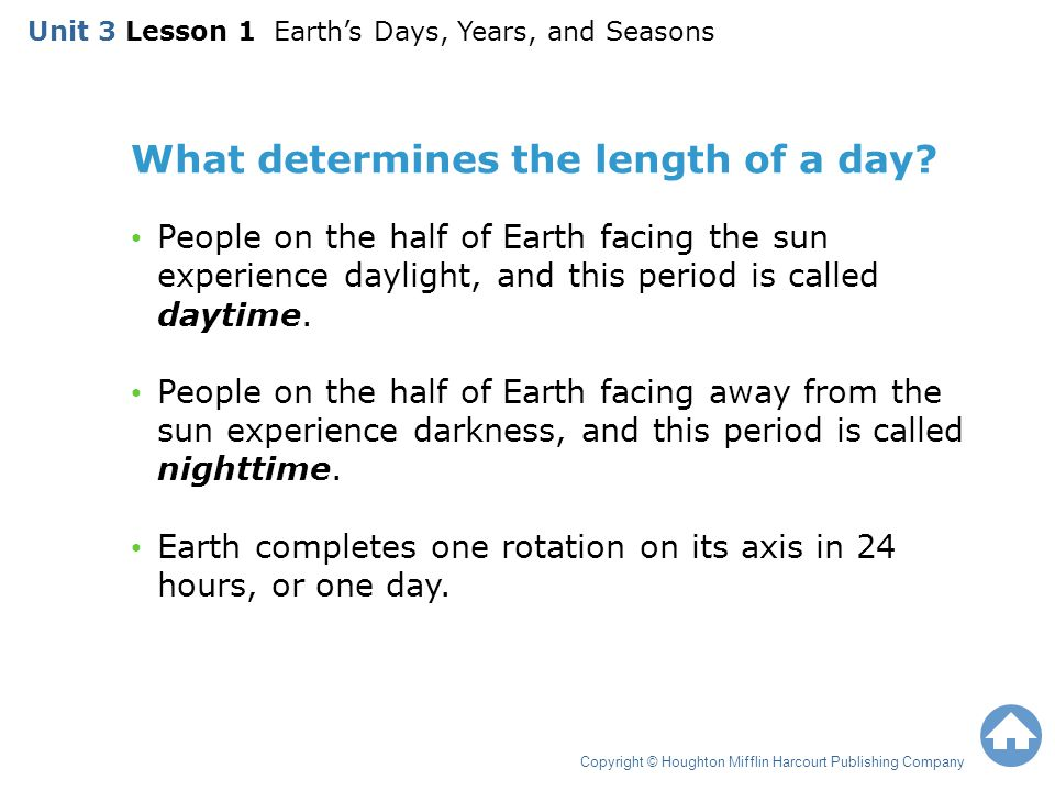 What determines the length of a day? People on the half of Earth facing the sun experience daylight, and this period is called daytime. People on the