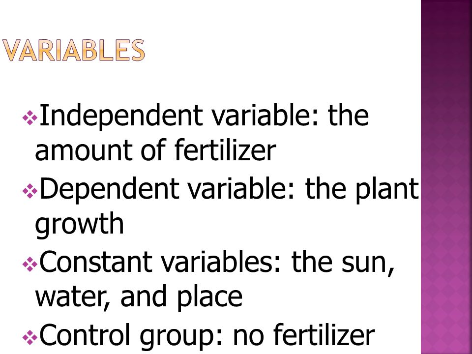 Independent variable: the amount of fertilizer  Dependent variable: the plant growth  Constant variables: the sun, water, and place  Control group: no fertilizer