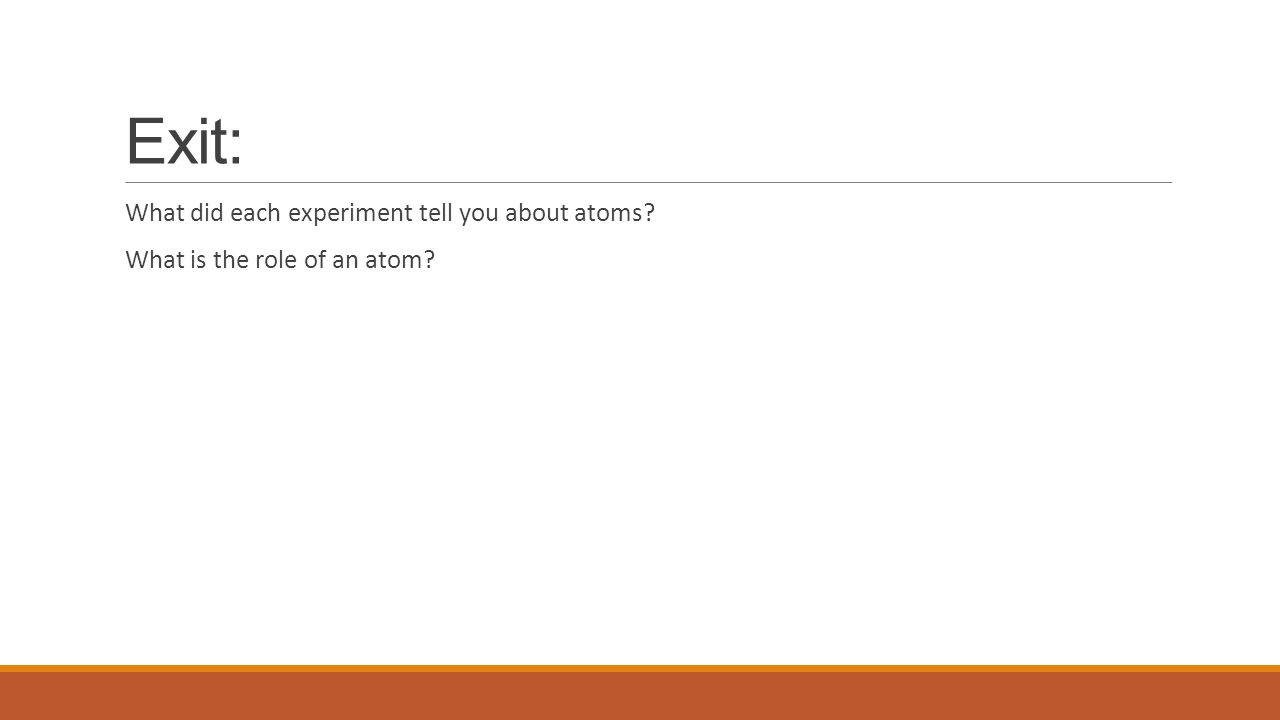 Exit: What did each experiment tell you about atoms? What is the role of an atom?