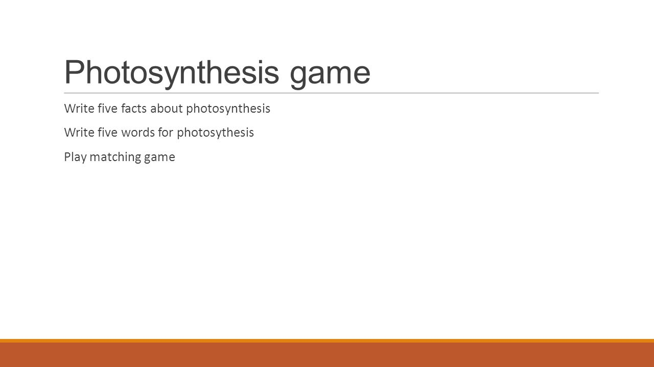 Photosynthesis game Write five facts about photosynthesis Write five words for photosythesis Play matching game